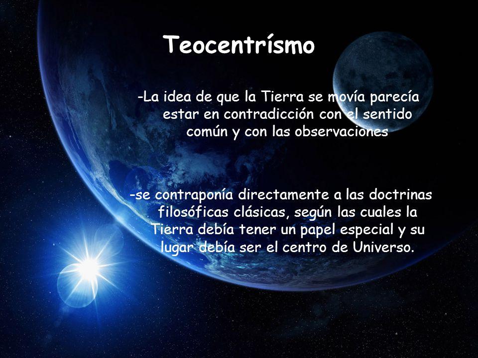 Teocentrísmo -La idea de que la Tierra se movía parecía estar en contradicción con el sentido común y con las observaciones -se contraponía directamente a las doctrinas filosóficas clásicas, según las cuales la Tierra debía tener un papel especial y su lugar debía ser el centro de Universo.