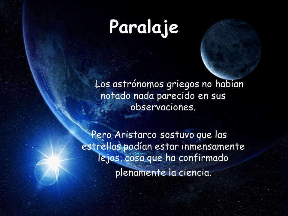 Paralaje Los astrónomos griegos no habían notado nada parecido en sus observaciones. Pero Aristarco sostuvo que las estrellas podían estar inmensament