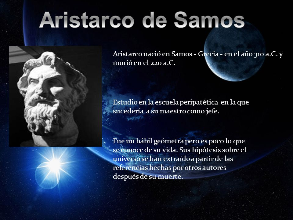 Aristarco nació en Samos - Grecia - en el año 310 a.C. y murió en el 220 a.C. Estudio en la escuela peripatética en la que sucedería a su maestro como