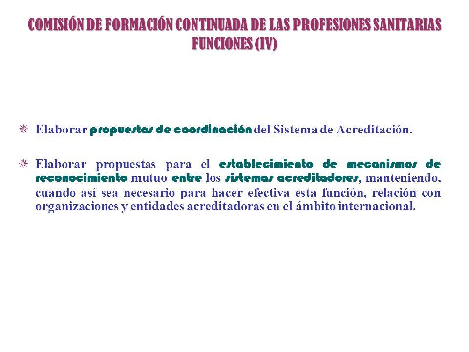 COMISIÓN DE FORMACIÓN CONTINUADA DE LAS PROFESIONES SANITARIAS FUNCIONES (IV) Elaborar propuestas de coordinación del Sistema de Acreditación. Elabora
