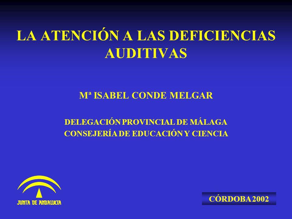 LA ATENCIÓN A LAS DEFICIENCIAS AUDITIVAS Mª ISABEL CONDE MELGAR DELEGACIÓN PROVINCIAL DE MÁLAGA CONSEJERÍA DE EDUCACIÓN Y CIENCIA CÓRDOBA 2002