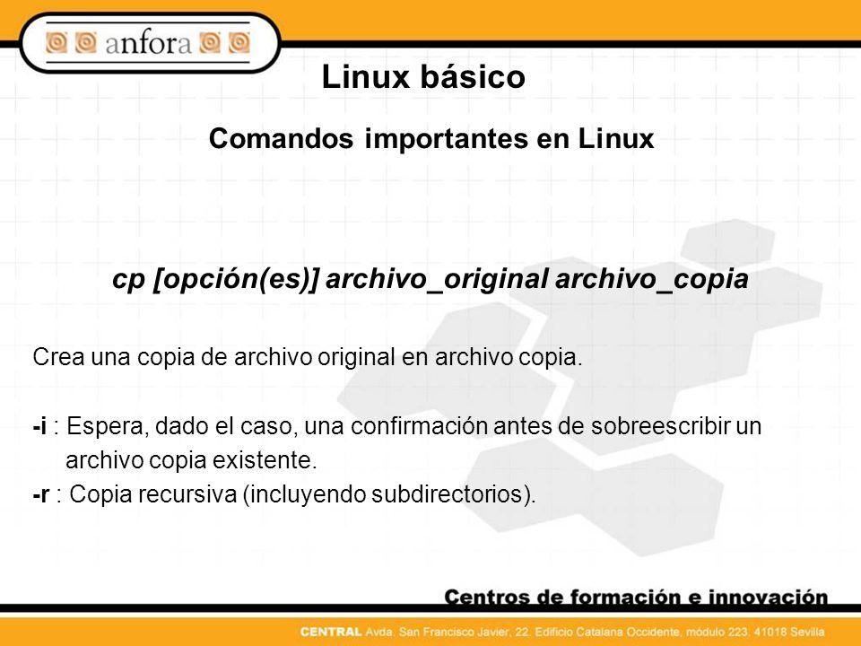 Linux básico Comandos importantes en Linux mv [opción(es)] archivo_origen archivo_destino Hace una copia de archivo origen en archivo destino y a continuación borra el archivo original.
