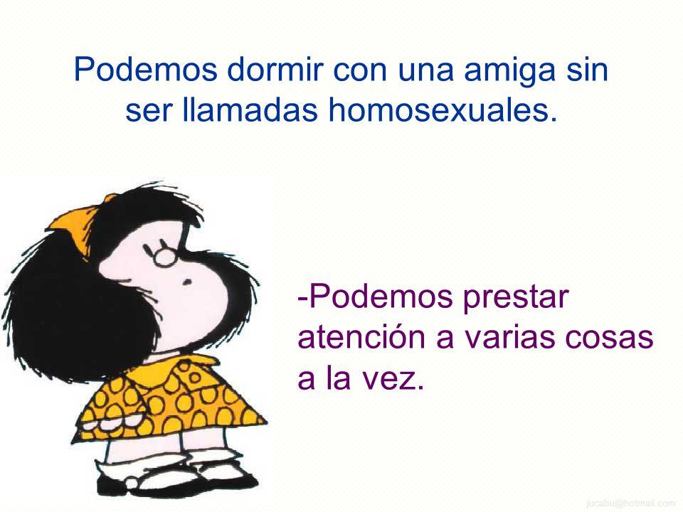 jucabu@hotmail.com Podemos dormir con una amiga sin ser llamadas homosexuales.