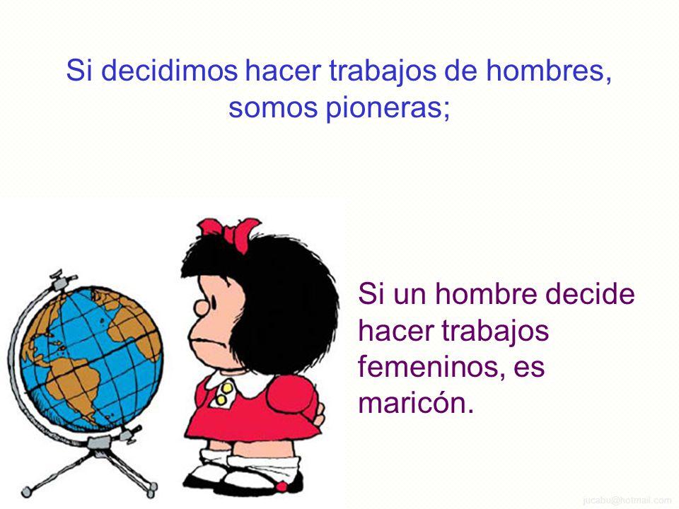 jucabu@hotmail.com Si decidimos hacer trabajos de hombres, somos pioneras; Si un hombre decide hacer trabajos femeninos, es maricón.