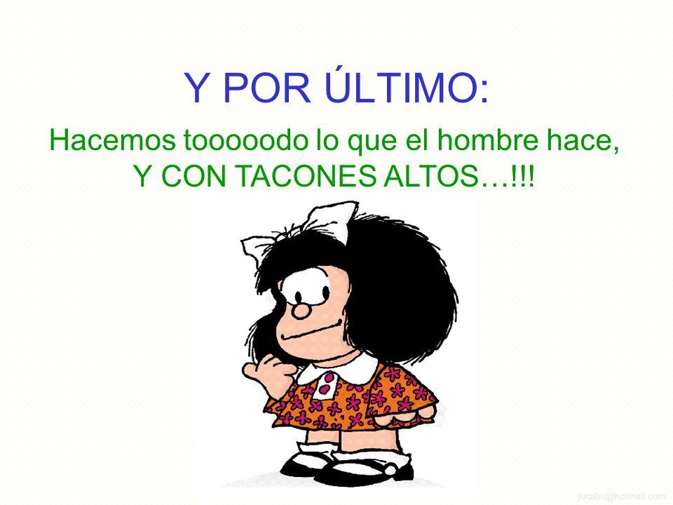 jucabu@hotmail.com Y POR ÚLTIMO: Hacemos tooooodo lo que el hombre hace, Y CON TACONES ALTOS…!!!