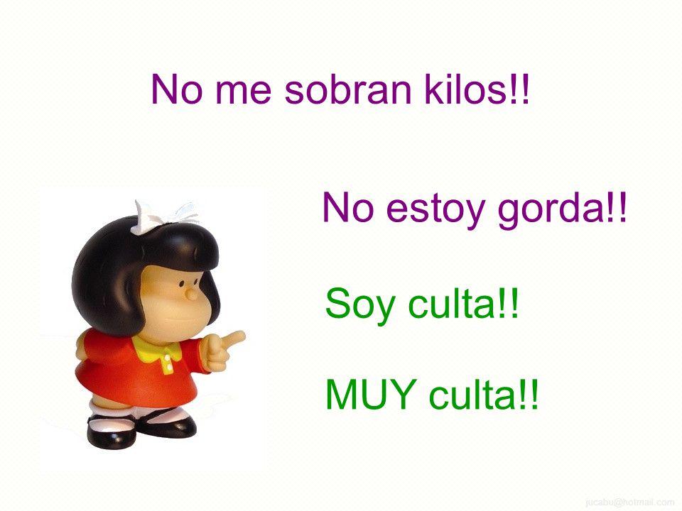 jucabu@hotmail.com No me sobran kilos!! No estoy gorda!! Soy culta!! MUY culta!!