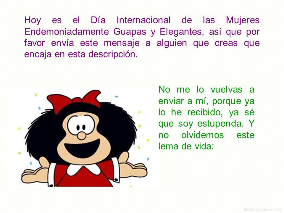 jucabu@hotmail.com Hoy es el Día Internacional de las Mujeres Endemoniadamente Guapas y Elegantes, así que por favor envía este mensaje a alguien que creas que encaja en esta descripción.