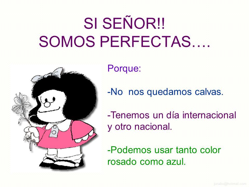 jucabu@hotmail.com SI SEÑOR!.SOMOS PERFECTAS…. Porque: -No nos quedamos calvas.