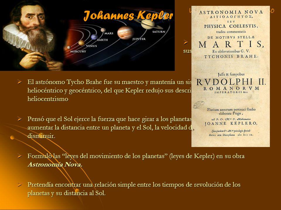 Johannes Kepler El astrónomo Tycho Brahe fue su maestro y mantenía un sistema combinado, heliocéntrico y geocéntrico, del que Kepler redujo sus descri