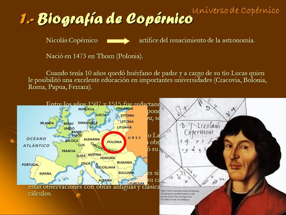 1.- Biografía de Copérnico Nicolás Copérnico artífice del renacimiento de la astronomía. Nació en 1473 en Thorn (Polonia). Cuando tenía 10 años quedó
