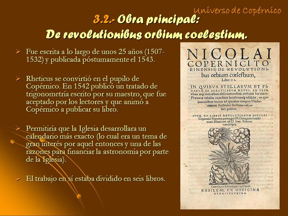 3.2.- Obra principal: De revolutionibus orbium coelestium. Fue escrita a lo largo de unos 25 años (1507- 1532) y publicada póstumamente el 1543. Fue e