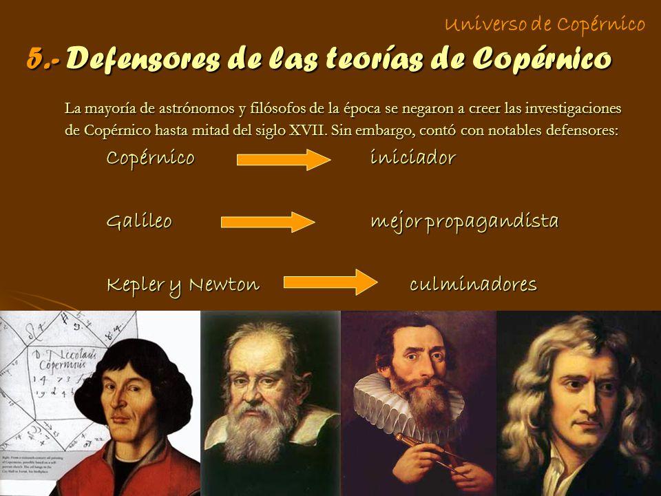 5.- Defensores de las teorías de Copérnico La mayoría de astrónomos y filósofos de la época se negaron a creer las investigaciones de Copérnico hasta