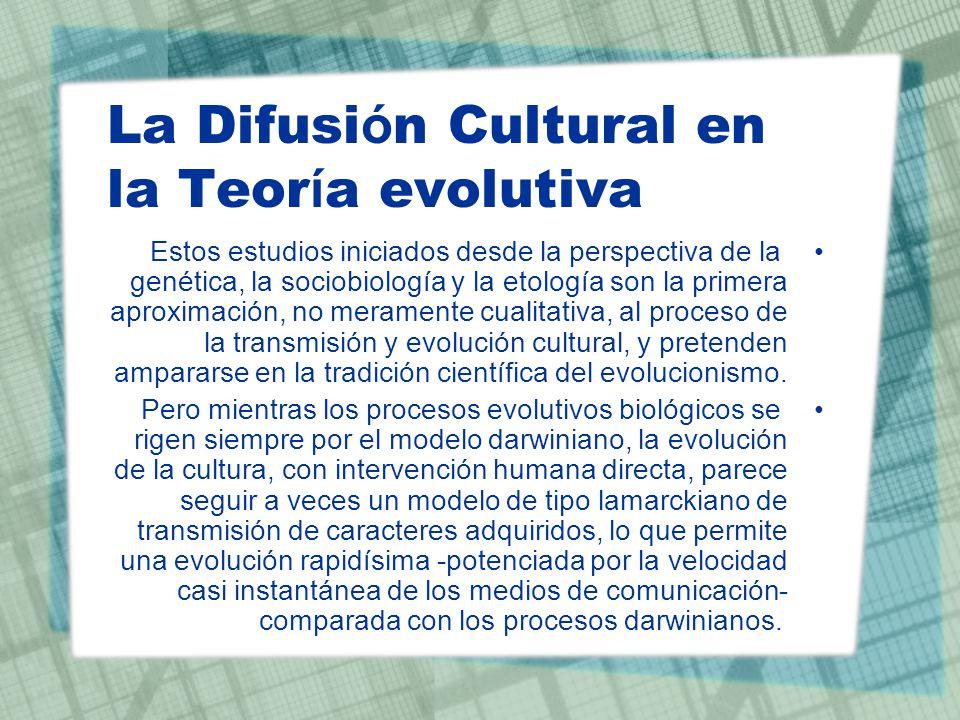 La Difusi ó n Cultural en la Teor í a evolutiva Estos estudios iniciados desde la perspectiva de la genética, la sociobiología y la etología son la pr