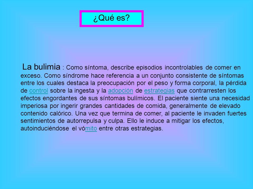 La bulimia : Como síntoma, describe episodios incontrolables de comer en exceso.