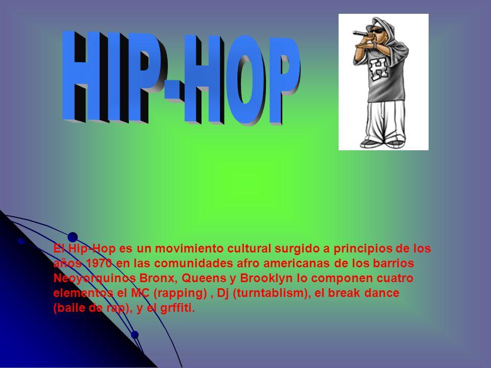 El Hip-Hop es un movimiento cultural surgido a principios de los años 1970 en las comunidades afro americanas de los barrios Neoyorquinos Bronx, Queens y Brooklyn lo componen cuatro elementos el MC (rapping), Dj (turntablism), el break dance (baile de rap), y el grffiti.