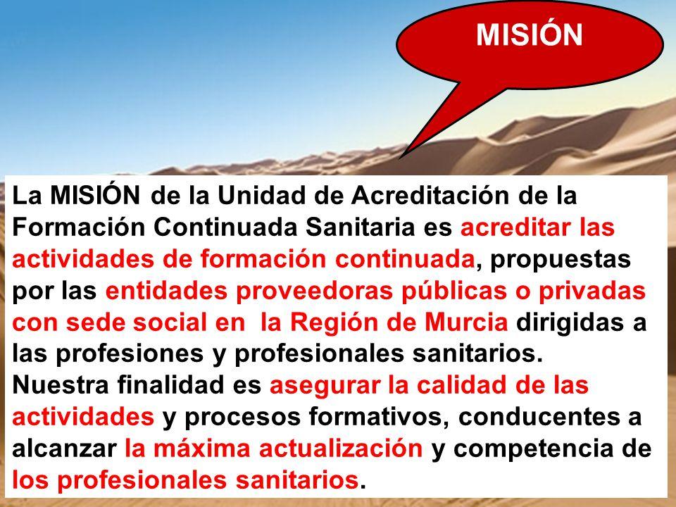 La MISIÓN de la Unidad de Acreditación de la Formación Continuada Sanitaria es acreditar las actividades de formación continuada, propuestas por las e