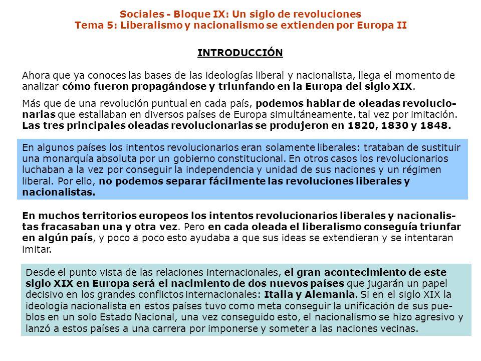 Sociales - Bloque IX: Un siglo de revoluciones Tema 5: Liberalismo y nacionalismo se extienden por Europa II INTRODUCCIÓN Ahora que ya conoces las bases de las ideologías liberal y nacionalista, llega el momento de analizar cómo fueron propagándose y triunfando en la Europa del siglo XIX.