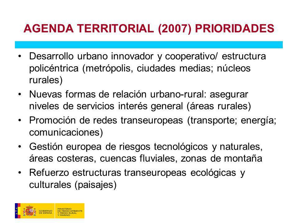 Desarrollo urbano innovador y cooperativo/ estructura policéntrica (metrópolis, ciudades medias; núcleos rurales) Nuevas formas de relación urbano-rural: asegurar niveles de servicios interés general (áreas rurales) Promoción de redes transeuropeas (transporte; energía; comunicaciones) Gestión europea de riesgos tecnológicos y naturales, áreas costeras, cuencas fluviales, zonas de montaña Refuerzo estructuras transeuropeas ecológicas y culturales (paisajes) AGENDA TERRITORIAL (2007) PRIORIDADES