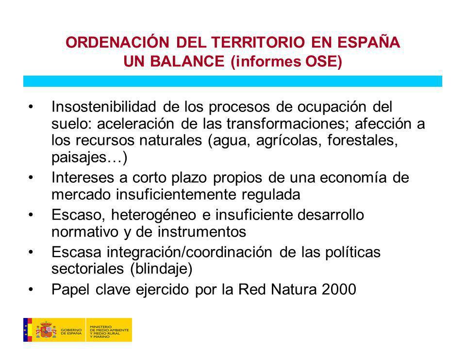 ORDENACIÓN DEL TERRITORIO EN ESPAÑA UN BALANCE (informes OSE) Insostenibilidad de los procesos de ocupación del suelo: aceleración de las transformaciones; afección a los recursos naturales (agua, agrícolas, forestales, paisajes…) Intereses a corto plazo propios de una economía de mercado insuficientemente regulada Escaso, heterogéneo e insuficiente desarrollo normativo y de instrumentos Escasa integración/coordinación de las políticas sectoriales (blindaje) Papel clave ejercido por la Red Natura 2000