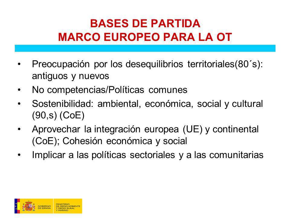 BASES DE PARTIDA MARCO EUROPEO PARA LA OT Preocupación por los desequilibrios territoriales(80´s): antiguos y nuevos No competencias/Políticas comunes Sostenibilidad: ambiental, económica, social y cultural (90,s) (CoE) Aprovechar la integración europea (UE) y continental (CoE); Cohesión económica y social Implicar a las políticas sectoriales y a las comunitarias