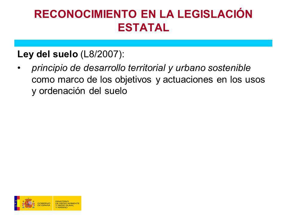RECONOCIMIENTO EN LA LEGISLACIÓN ESTATAL Ley del suelo (L8/2007): principio de desarrollo territorial y urbano sostenible como marco de los objetivos y actuaciones en los usos y ordenación del suelo