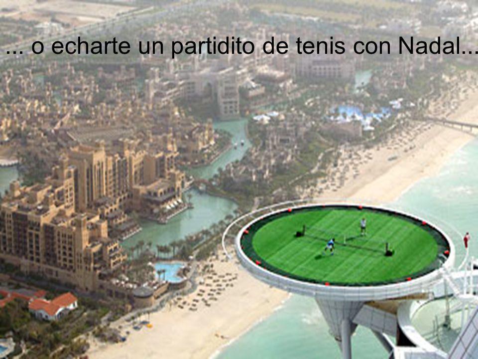 ... o echarte un partidito de tenis con Nadal...