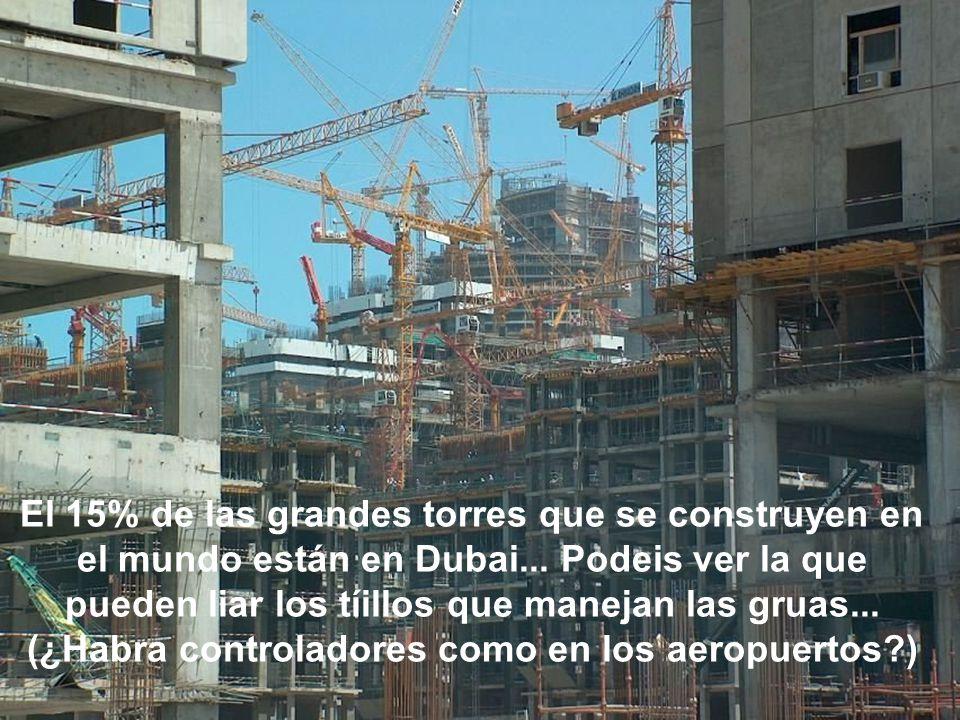 El 15% de las grandes torres que se construyen en el mundo están en Dubai... Podeis ver la que pueden liar los tíillos que manejan las gruas... (¿Habr