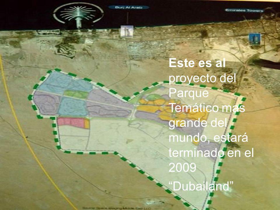 Este es al proyecto del Parque Temático mas grande del mundo, estará terminado en el 2009 Dubailand