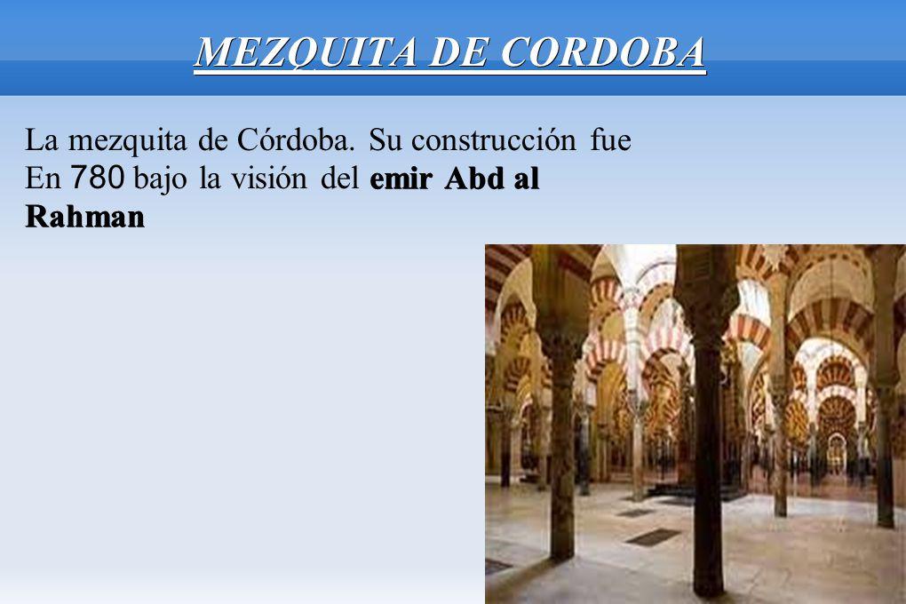 MEZQUITA DE CORDOBA La mezquita de Córdoba. Su construcción fue emir Abd al En 780 bajo la visión del emir Abd alRahman
