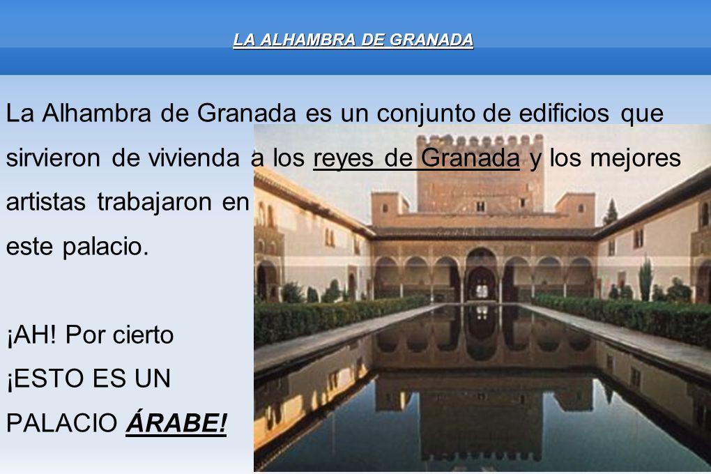 LA ALHAMBRA DE GRANADA La Alhambra de Granada es un conjunto de edificios que sirvieron de vivienda a los reyes de Granada y los mejores artistas trab