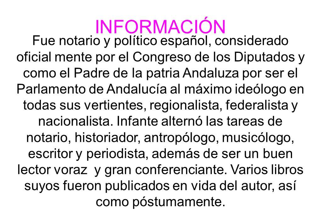 INFORMACIÓN Fue notario y político español, considerado oficial mente por el Congreso de los Diputados y como el Padre de la patria Andaluza por ser e