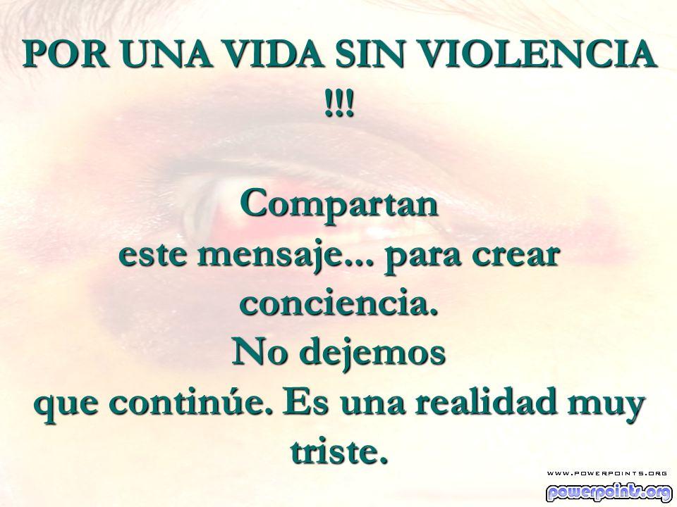 POR UNA VIDA SIN VIOLENCIA !!! Compartan este mensaje... para crear conciencia. No dejemos que continúe. Es una realidad muy triste.