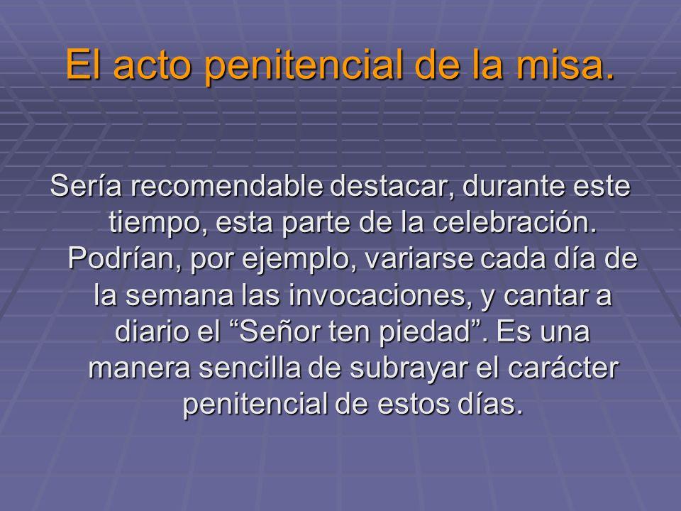 El acto penitencial de la misa. Sería recomendable destacar, durante este tiempo, esta parte de la celebración. Podrían, por ejemplo, variarse cada dí