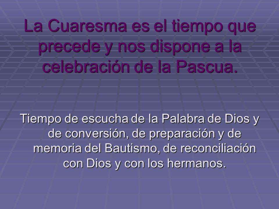La Cuaresma es el tiempo que precede y nos dispone a la celebración de la Pascua. Tiempo de escucha de la Palabra de Dios y de conversión, de preparac