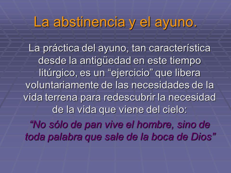 La abstinencia y el ayuno. La práctica del ayuno, tan característica desde la antigüedad en este tiempo litúrgico, es un ejercicio que libera voluntar