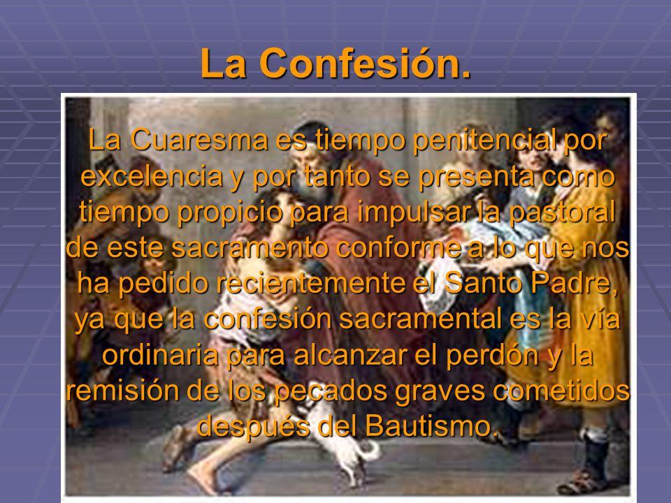La Confesión. La Cuaresma es tiempo penitencial por excelencia y por tanto se presenta como tiempo propicio para impulsar la pastoral de este sacramen