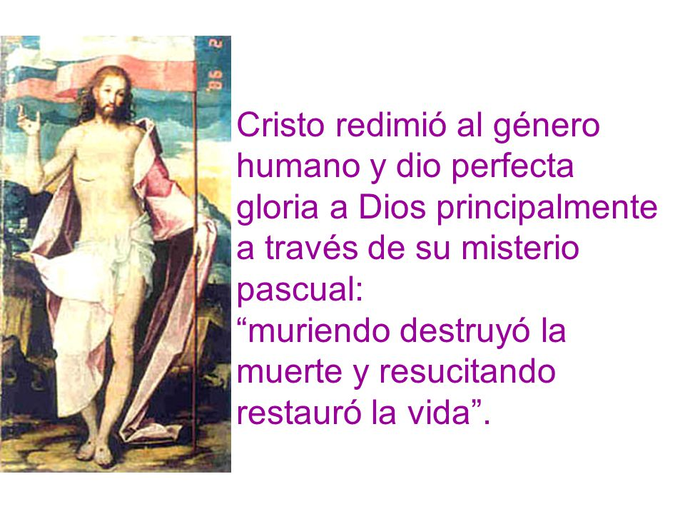 Cristo redimió al género humano y dio perfecta gloria a Dios principalmente a través de su misterio pascual: muriendo destruyó la muerte y resucitando