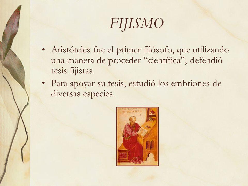FIJISMO Aristóteles fue el primer filósofo, que utilizando una manera de proceder científica, defendió tesis fijistas. Para apoyar su tesis, estudió l