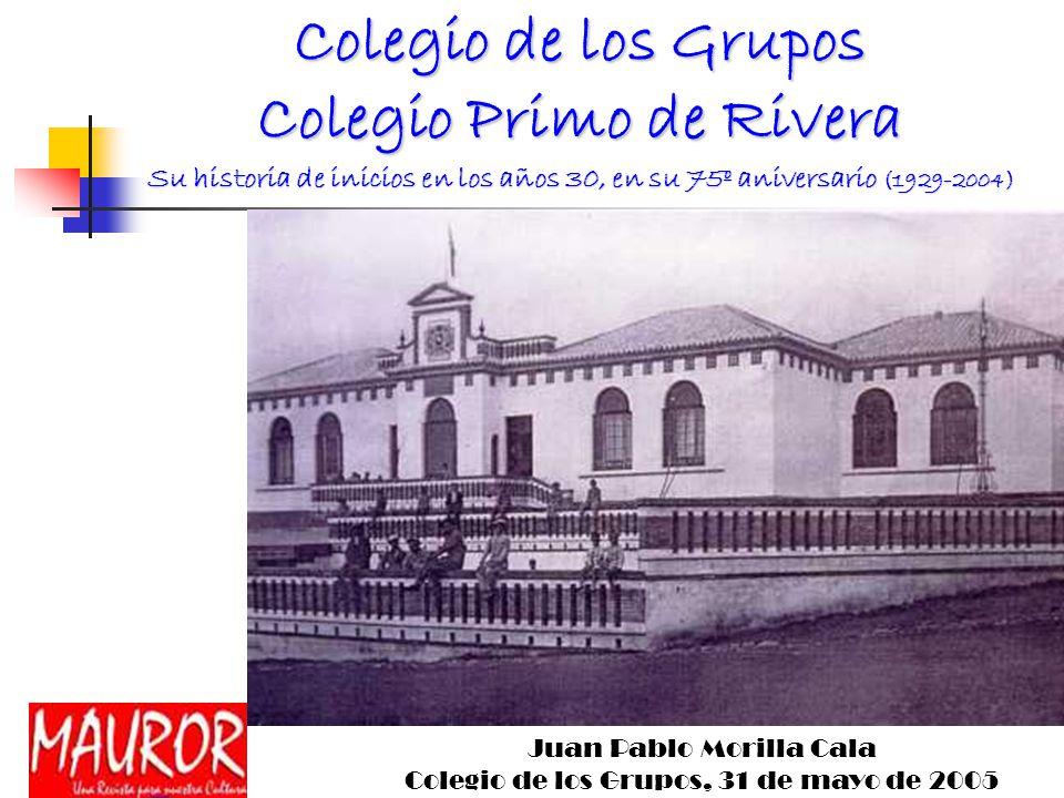 Colegio de los Grupos Colegio Primo de Rivera Su historia de inicios en los años 30, en su 75º aniversario (1929-2004) Juan Pablo Morilla Cala Colegio