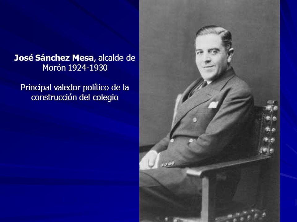 José Sánchez Mesa, alcalde de Morón 1924-1930 Principal valedor político de la construcción del colegio