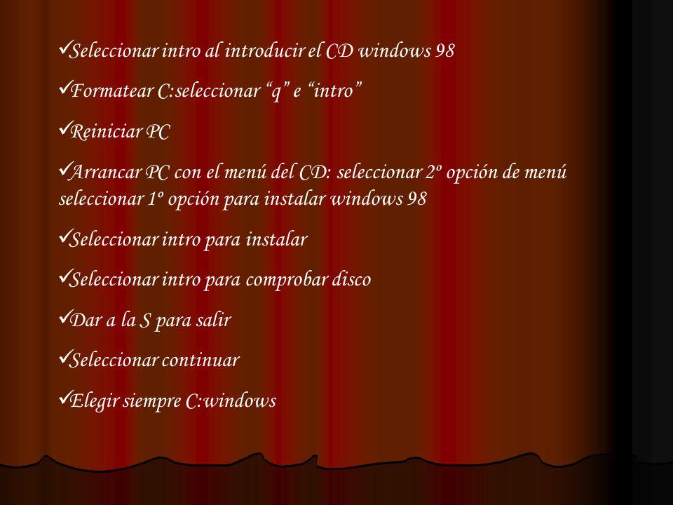 Seleccionar intro al introducir el CD windows 98 Formatear C:seleccionar q e intro Reiniciar PC Arrancar PC con el menú del CD: seleccionar 2º opción
