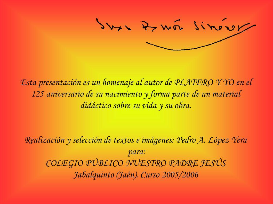 Esta presentación es un homenaje al autor de PLATERO Y YO en el 125 aniversario de su nacimiento y forma parte de un material didáctico sobre su vida