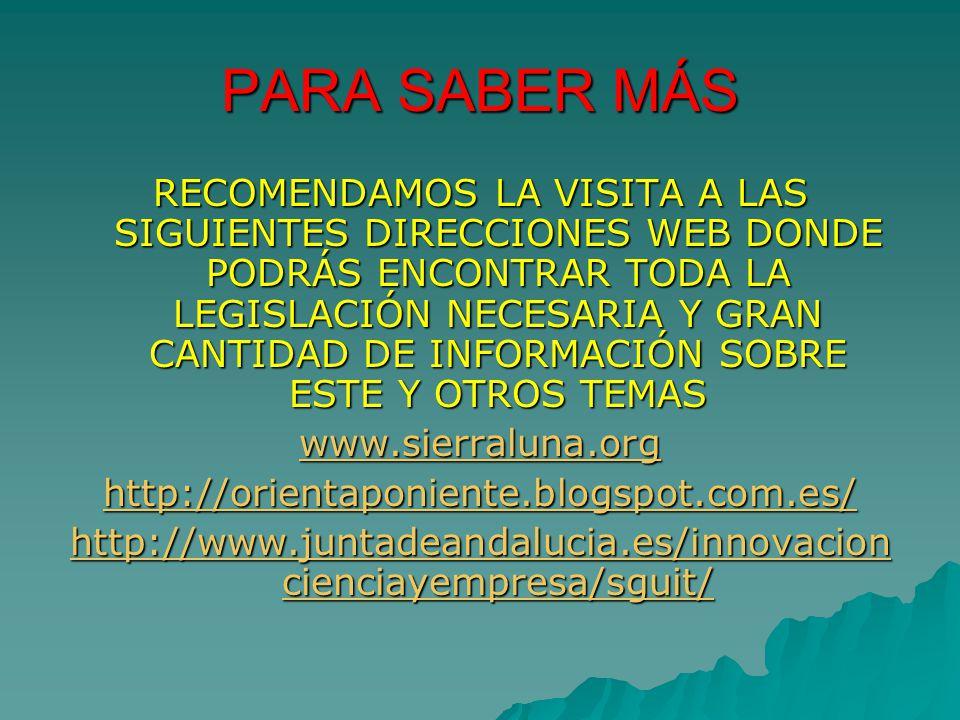PARA SABER MÁS RECOMENDAMOS LA VISITA A LAS SIGUIENTES DIRECCIONES WEB DONDE PODRÁS ENCONTRAR TODA LA LEGISLACIÓN NECESARIA Y GRAN CANTIDAD DE INFORMACIÓN SOBRE ESTE Y OTROS TEMAS www.sierraluna.org http://orientaponiente.blogspot.com.es/ http://www.juntadeandalucia.es/innovacion cienciayempresa/sguit/ http://www.juntadeandalucia.es/innovacion cienciayempresa/sguit/