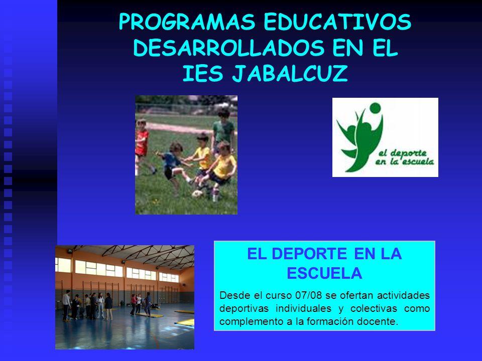 PROGRAMAS EDUCATIVOS DESARROLLADOS EN EL IES JABALCUZ EL DEPORTE EN LA ESCUELA Desde el curso 07/08 se ofertan actividades deportivas individuales y c
