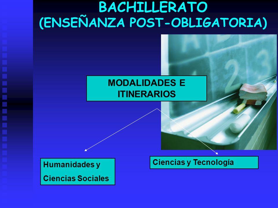 BACHILLERATO (ENSEÑANZA POST-OBLIGATORIA) MODALIDADES E ITINERARIOS Ciencias y Tecnología Humanidades y Ciencias Sociales