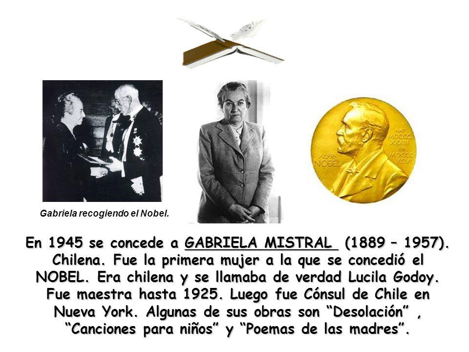 En 1945 se concede a GABRIELA MISTRAL (1889 – 1957). Chilena. Fue la primera mujer a la que se concedió el NOBEL. Era chilena y se llamaba de verdad L