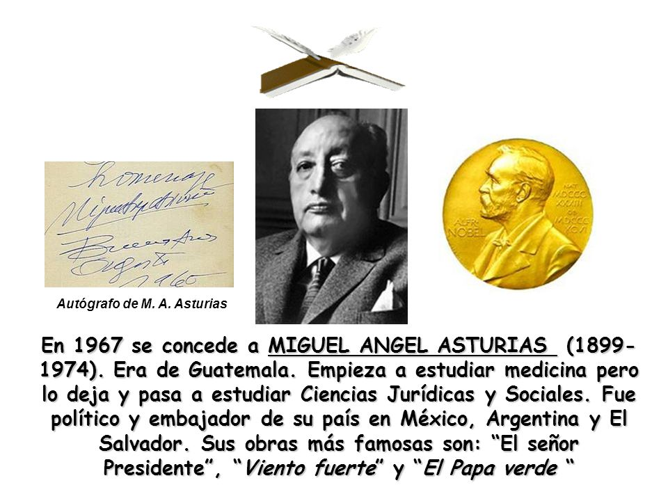 En 1967 se concede a MIGUEL ANGEL ASTURIAS (1899- 1974). Era de Guatemala. Empieza a estudiar medicina pero lo deja y pasa a estudiar Ciencias Jurídic