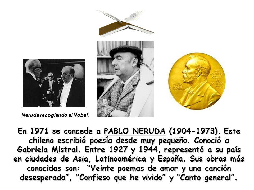 En 1971 se concede a PABLO NERUDA (1904-1973). Este chileno escribió poesía desde muy pequeño. Conoció a Gabriela Mistral. Entre 1927 y 1944, represen