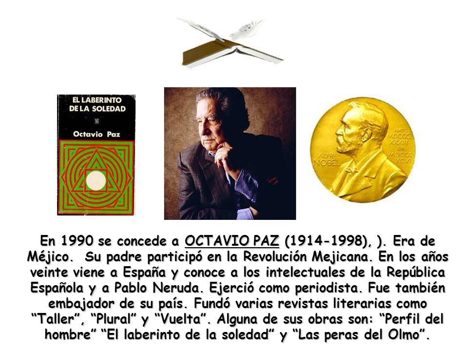 En 1990 se concede a OCTAVIO PAZ (1914-1998), ). Era de Méjico. Su padre participó en la Revolución Mejicana. En los años veinte viene a España y cono