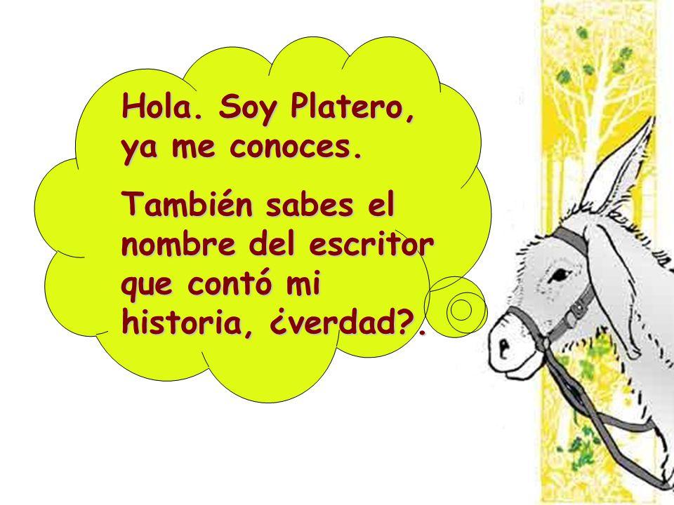 Hola. Soy Platero, ya me conoces. También sabes el nombre del escritor que contó mi historia, ¿verdad?.
